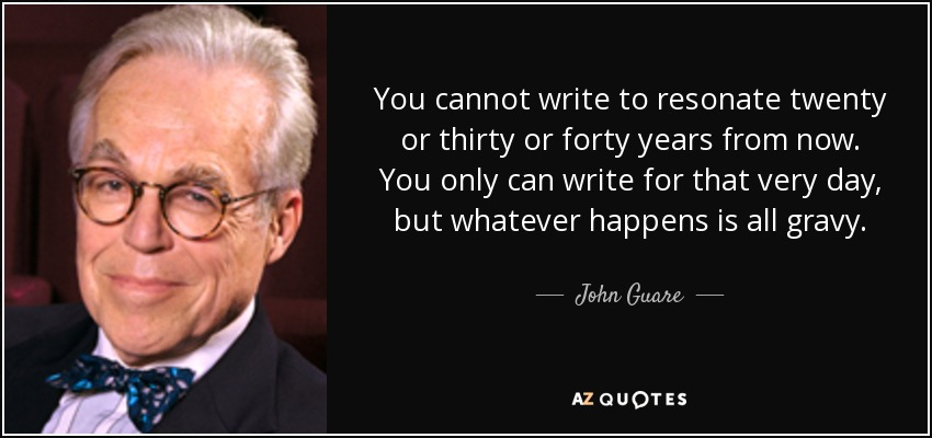 You cannot write to resonate twenty or thirty or forty years from now. You only can write for that very day, but whatever happens is all gravy. - John Guare