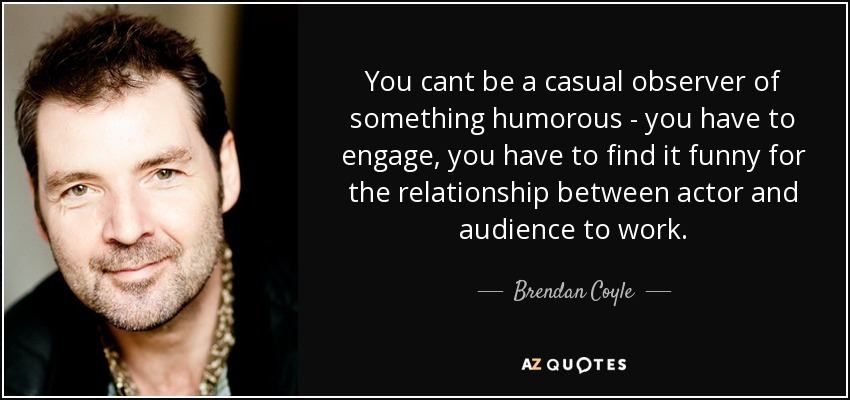 You cant be a casual observer of something humorous - you have to engage, you have to find it funny for the relationship between actor and audience to work. - Brendan Coyle