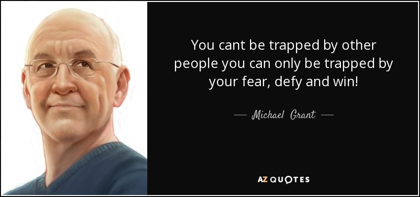 You cant be trapped by other people you can only be trapped by your fear, defy and win! - Michael  Grant