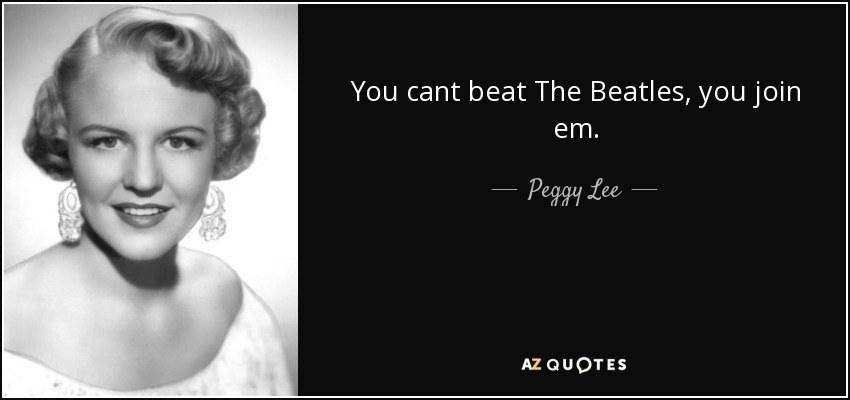 You cant beat The Beatles, you join em. - Peggy Lee