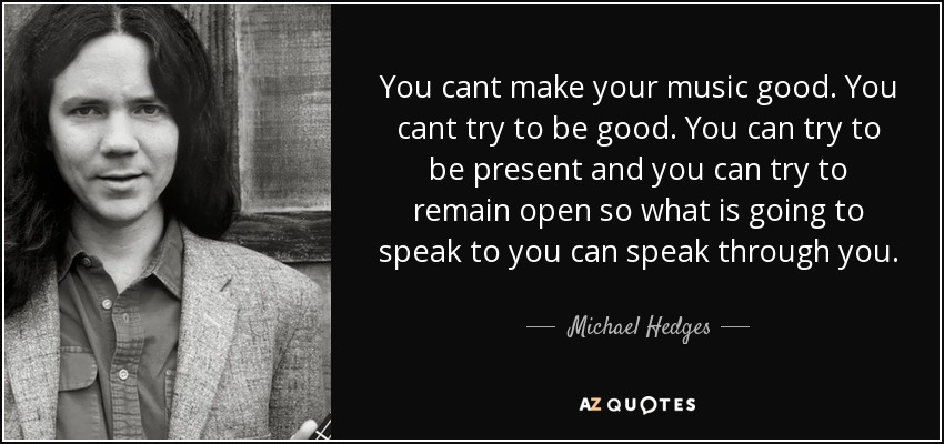 You cant make your music good. You cant try to be good. You can try to be present and you can try to remain open so what is going to speak to you can speak through you. - Michael Hedges