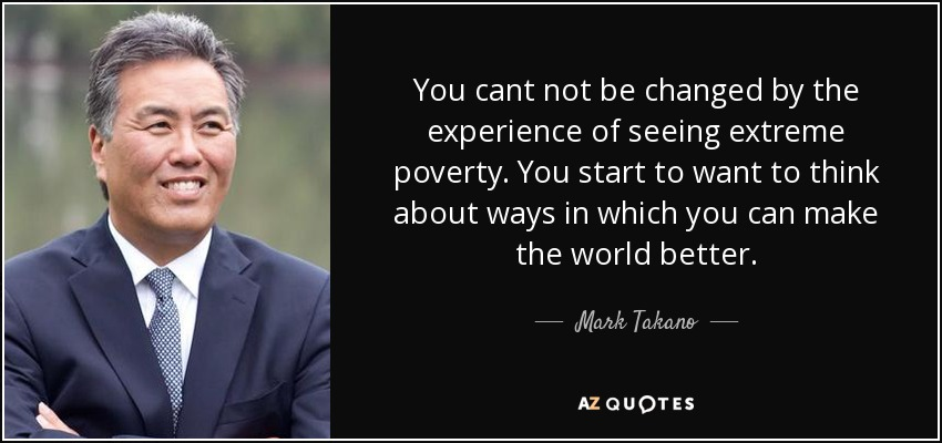 You cant not be changed by the experience of seeing extreme poverty. You start to want to think about ways in which you can make the world better. - Mark Takano