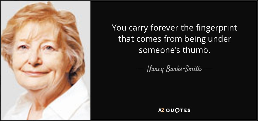 You carry forever the fingerprint that comes from being under someone's thumb. - Nancy Banks-Smith