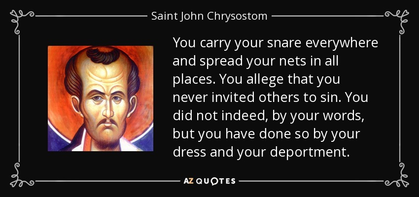 You carry your snare everywhere and spread your nets in all places. You allege that you never invited others to sin. You did not indeed, by your words, but you have done so by your dress and your deportment. - Saint John Chrysostom