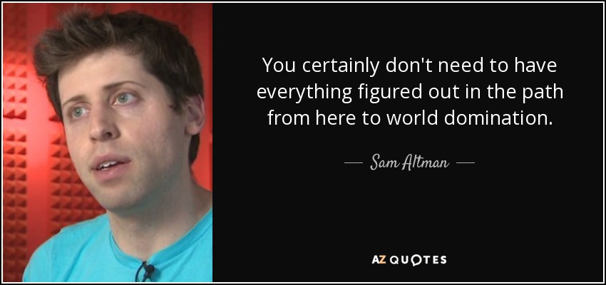 You certainly don't need to have everything figured out in the path from here to world domination. - Sam Altman