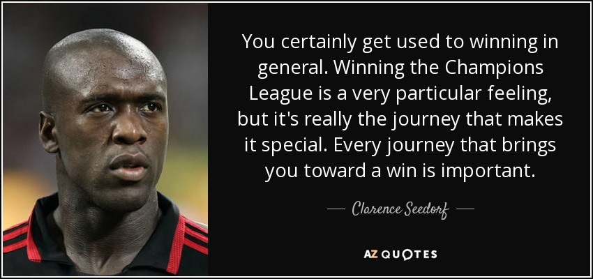 You certainly get used to winning in general. Winning the Champions League is a very particular feeling, but it's really the journey that makes it special. Every journey that brings you toward a win is important. - Clarence Seedorf