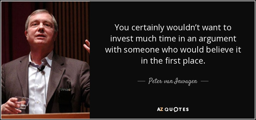 You certainly wouldn't want to invest much time in an argument with someone who would believe it in the first place. - Peter van Inwagen