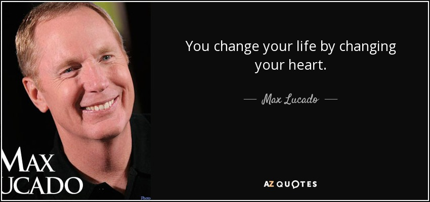 You change your life by changing your heart. - Max Lucado