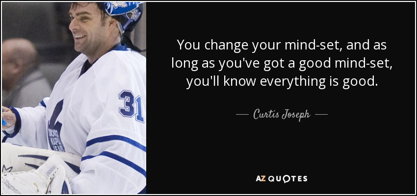 You change your mind-set, and as long as you've got a good mind-set, you'll know everything is good. - Curtis Joseph