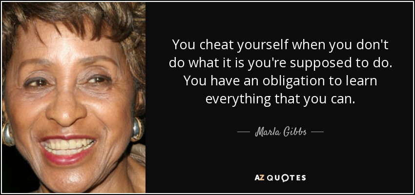 You cheat yourself when you don't do what it is you're supposed to do. You have an obligation to learn everything that you can. - Marla Gibbs