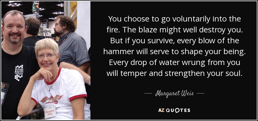 You choose to go voluntarily into the fire. The blaze might well destroy you. But if you survive, every blow of the hammer will serve to shape your being. Every drop of water wrung from you will temper and strengthen your soul. - Margaret Weis