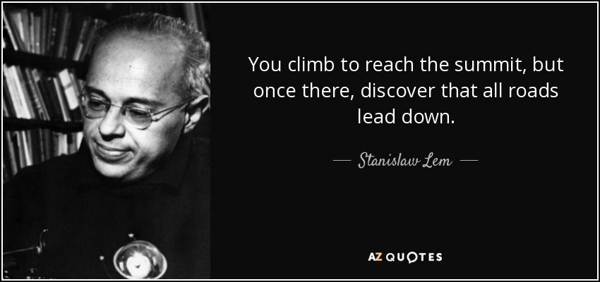 You climb to reach the summit, but once there, discover that all roads lead down. - Stanislaw Lem