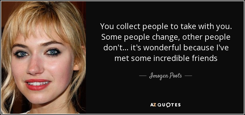 You collect people to take with you. Some people change, other people don't... it's wonderful because I've met some incredible friends - Imogen Poots