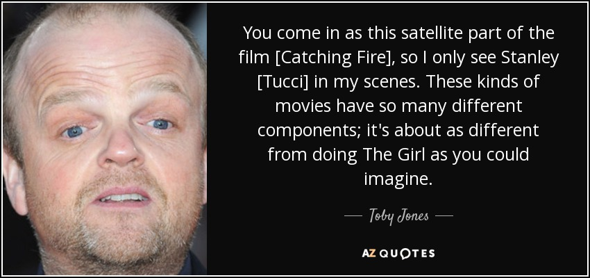 You come in as this satellite part of the film [Catching Fire], so I only see Stanley [Tucci] in my scenes. These kinds of movies have so many different components; it's about as different from doing The Girl as you could imagine. - Toby Jones