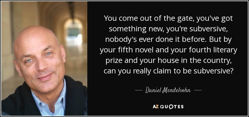 You come out of the gate, you've got something new, you're subversive, nobody's ever done it before. But by your fifth novel and your fourth literary prize and your house in the country, can you really claim to be subversive? - Daniel Mendelsohn