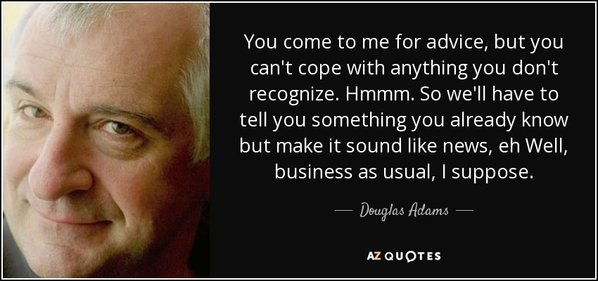 You come to me for advice, but you can't cope with anything you don't recognize. Hmmm. So we'll have to tell you something you already know but make it sound like news, eh Well, business as usual , I suppose. - Douglas Adams