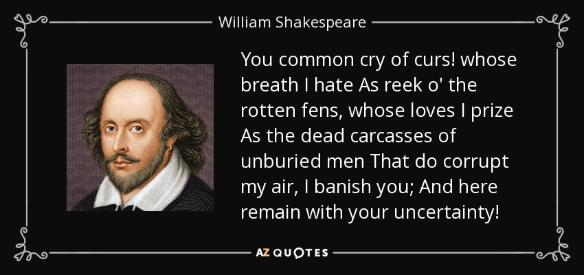 You common cry of curs! whose breath I hate As reek o' the rotten fens, whose loves I prize As the dead carcasses of unburied men That do corrupt my air, I banish you; And here remain with your uncertainty! - William Shakespeare