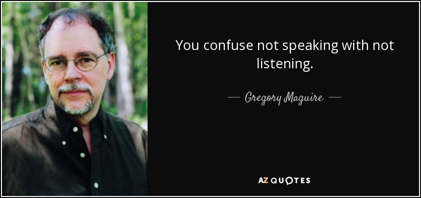 You confuse not speaking with not listening. - Gregory Maguire