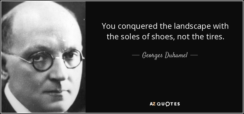 You conquered the landscape with the soles of shoes, not the tires. - Georges Duhamel
