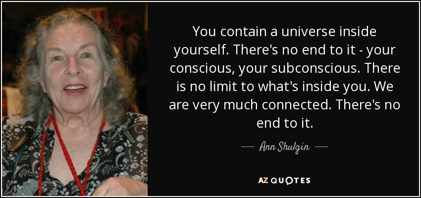 You contain a universe inside yourself. There's no end to it - your conscious, your subconscious. There is no limit to what's inside you. We are very much connected. There's no end to it. - Ann Shulgin