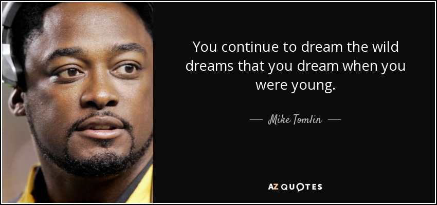You continue to dream the wild dreams that you dream when you were young. - Mike Tomlin