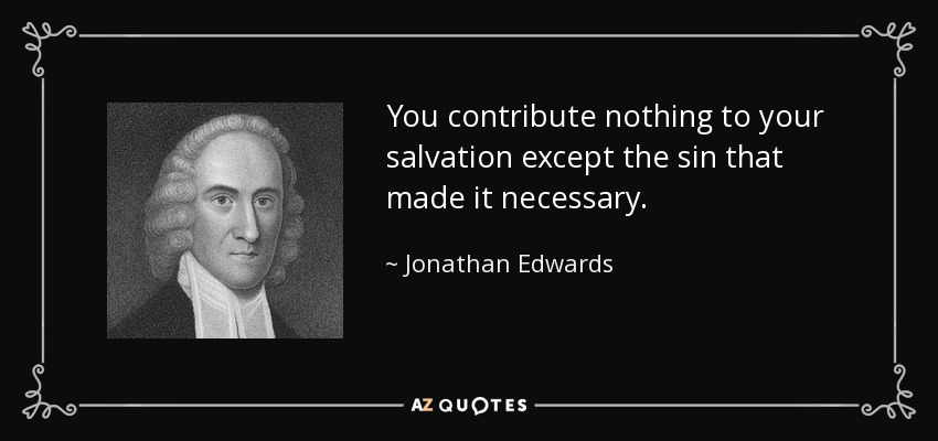 You contribute nothing to your salvation except the sin that made it necessary. - Jonathan Edwards