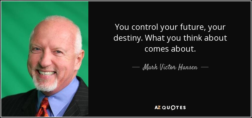 You control your future, your destiny. What you think about comes about. - Mark Victor Hansen
