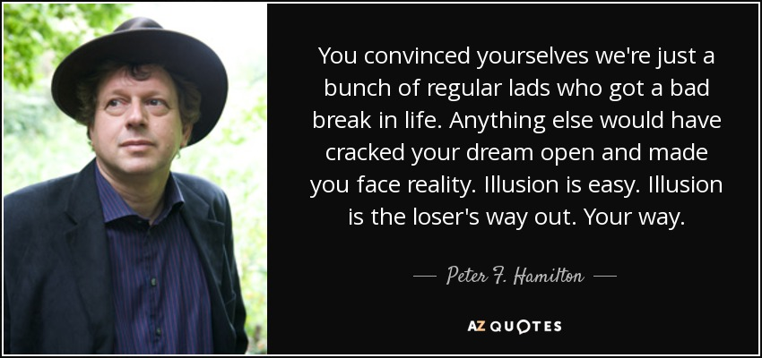 You convinced yourselves we're just a bunch of regular lads who got a bad break in life. Anything else would have cracked your dream open and made you face reality. Illusion is easy. Illusion is the loser's way out. Your way. - Peter F. Hamilton