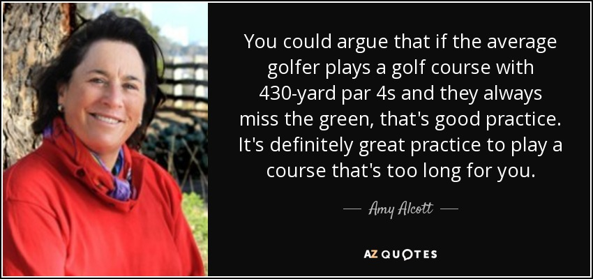 You could argue that if the average golfer plays a golf course with 430-yard par 4s and they always miss the green, that's good practice. It's definitely great practice to play a course that's too long for you. - Amy Alcott