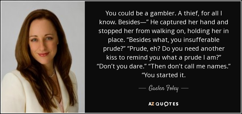 "You could be a gambler. A thief, for all I know. Besides—"" He captured her hand and stopped her from walking on, holding her in place. ""Besides what, you insufferable prude?"" ""Prude, eh? Do you need another kiss to remind you what a prude I am?"" ""Don't you dare."" ""Then don't call me names."" ""You started it. - Gaelen Foley"