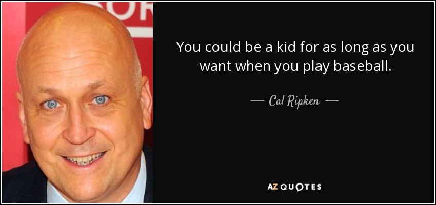 You could be a kid for as long as you want when you play baseball. - Cal Ripken, Jr.