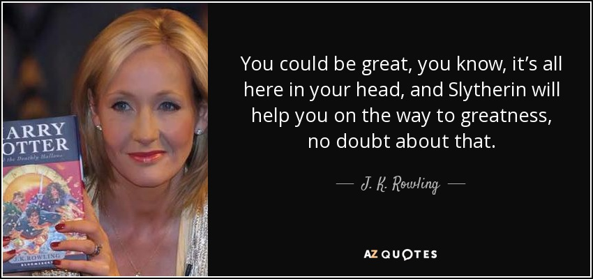 You could be great, you know, it's all here in your head, and Slytherin will help you on the way to greatness, no doubt about that. - J. K. Rowling