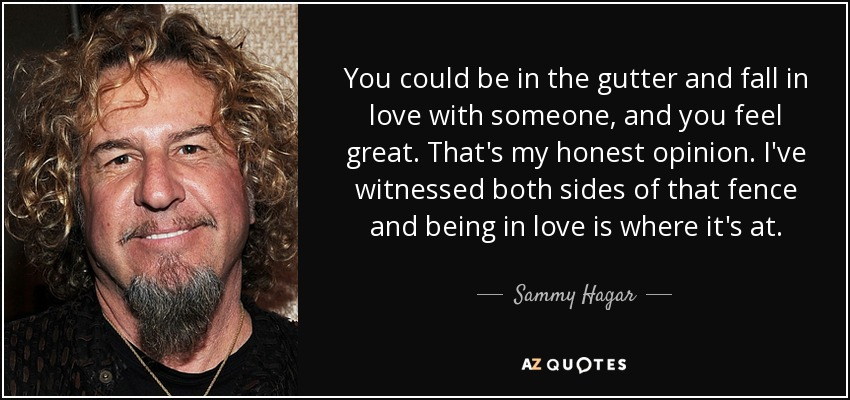 You could be in the gutter and fall in love with someone, and you feel great. That's my honest opinion. I've witnessed both sides of that fence and being in love is where it's at. - Sammy Hagar