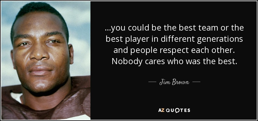 ...you could be the best team or the best player in different generations and people respect each other. Nobody cares who was the best. - Jim Brown