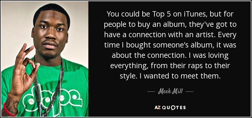 You could be Top 5 on iTunes, but for people to buy an album, they've got to have a connection with an artist. Every time I bought someone's album, it was about the connection. I was loving everything, from their raps to their style. I wanted to meet them. - Meek Mill
