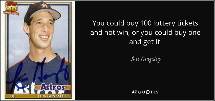 You could buy 100 lottery tickets and not win, or you could buy one and get it. - Luis Gonzalez