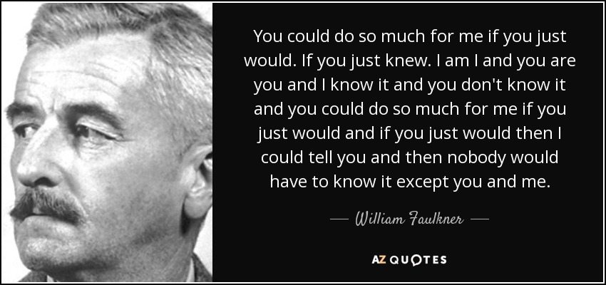 You could do so much for me if you just would. If you just knew. I am I and you are you and I know it and you don't know it and you could do so much for me if you just would and if you just would then I could tell you and then nobody would have to know it except you and me. - William Faulkner