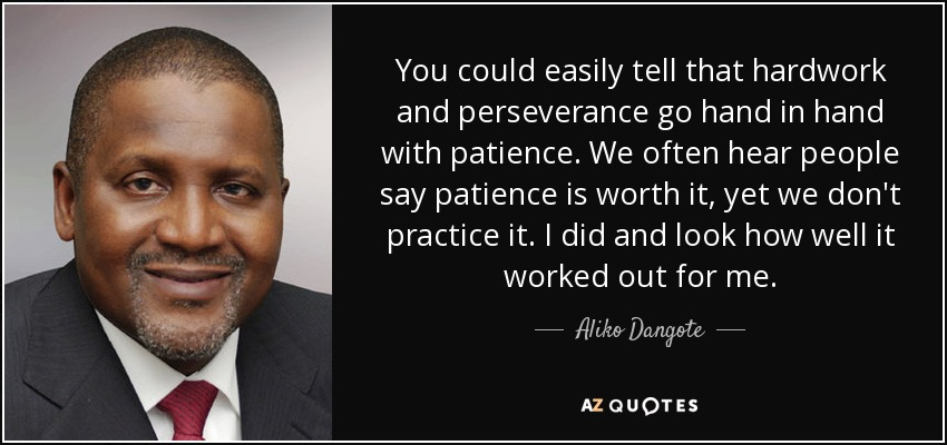 You could easily tell that hardwork and perseverance go hand in hand with patience. We often hear people say patience is worth it, yet we don't practice it. I did and look how well it worked out for me. - Aliko Dangote