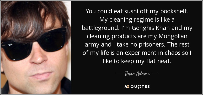 You could eat sushi off my bookshelf. My cleaning regime is like a battleground. I'm Genghis Khan and my cleaning products are my Mongolian army and I take no prisoners. The rest of my life is an experiment in chaos so I like to keep my flat neat. - Ryan Adams