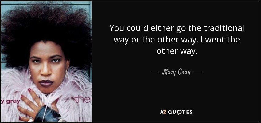You could either go the traditional way or the other way. I went the other way. - Macy Gray