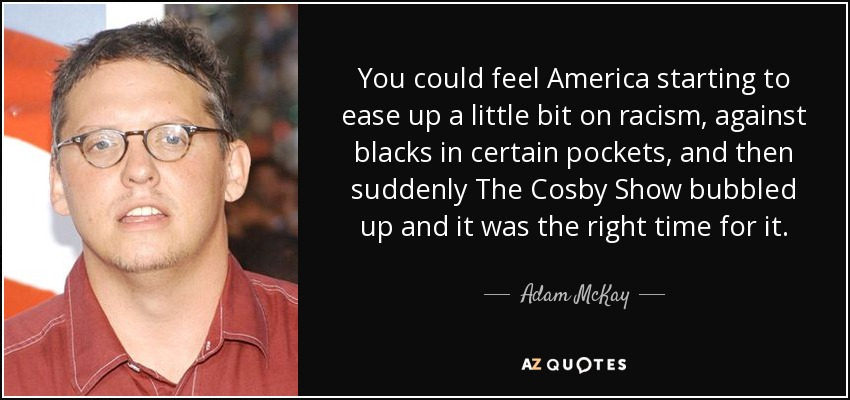 You could feel America starting to ease up a little bit on racism, against blacks in certain pockets, and then suddenly The Cosby Show bubbled up and it was the right time for it. - Adam McKay