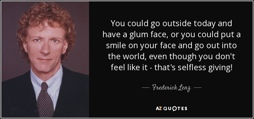 You could go outside today and have a glum face, or you could put a smile on your face and go out into the world, even though you don't feel like it - that's selfless giving! - Frederick Lenz