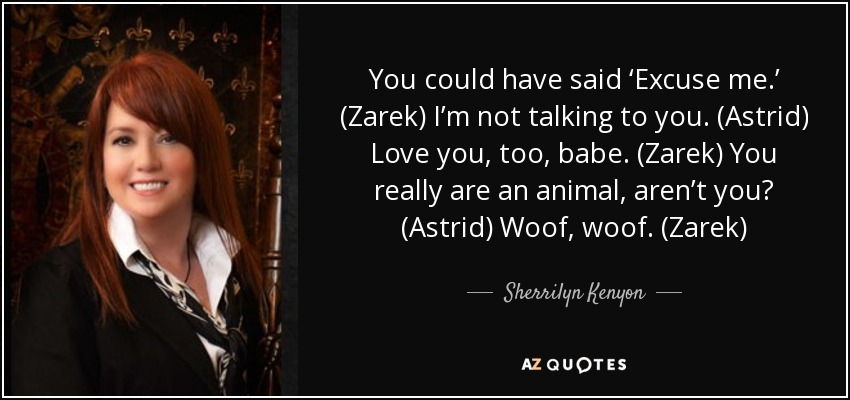 You could have said 'Excuse me.' (Zarek) I'm not talking to you. (Astrid) Love you, too, babe. (Zarek) You really are an animal, aren't you? (Astrid) Woof, woof. (Zarek) - Sherrilyn Kenyon