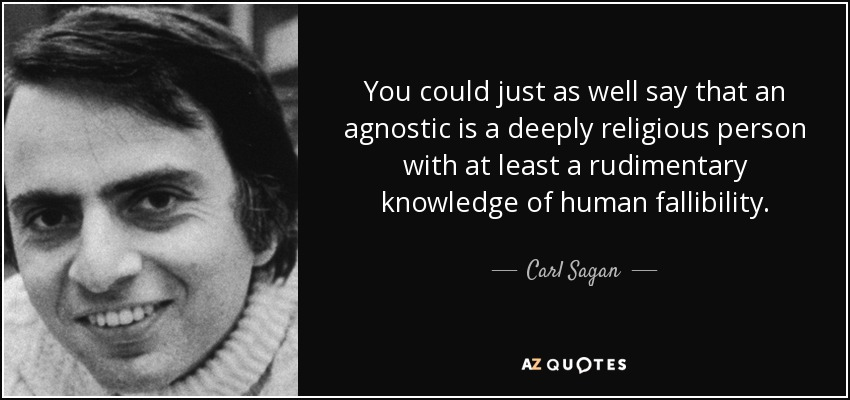 You could just as well say that an agnostic is a deeply religious person with at least a rudimentary knowledge of human fallibility. - Carl Sagan