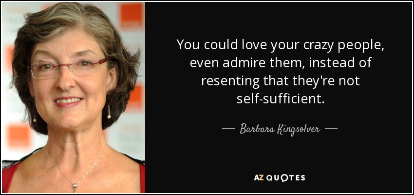 You could love your crazy people, even admire them, instead of resenting that they're not self-sufficient. - Barbara Kingsolver