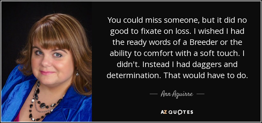 You could miss someone, but it did no good to fixate on loss. I wished I had the ready words of a Breeder or the ability to comfort with a soft touch. I didn't. Instead I had daggers and determination. That would have to do. - Ann Aguirre