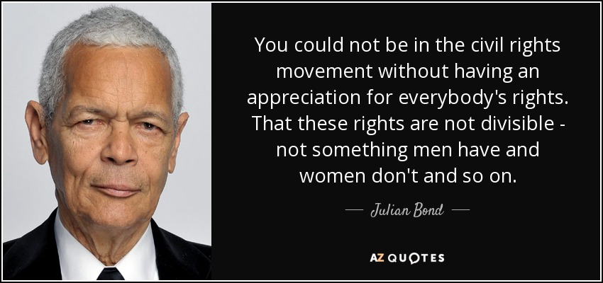 You could not be in the civil rights movement without having an appreciation for everybody's rights. That these rights are not divisible - not something men have and women don't and so on. - Julian Bond