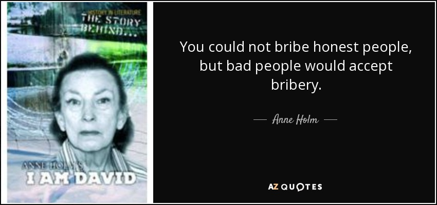 You could not bribe honest people, but bad people would accept bribery. - Anne Holm