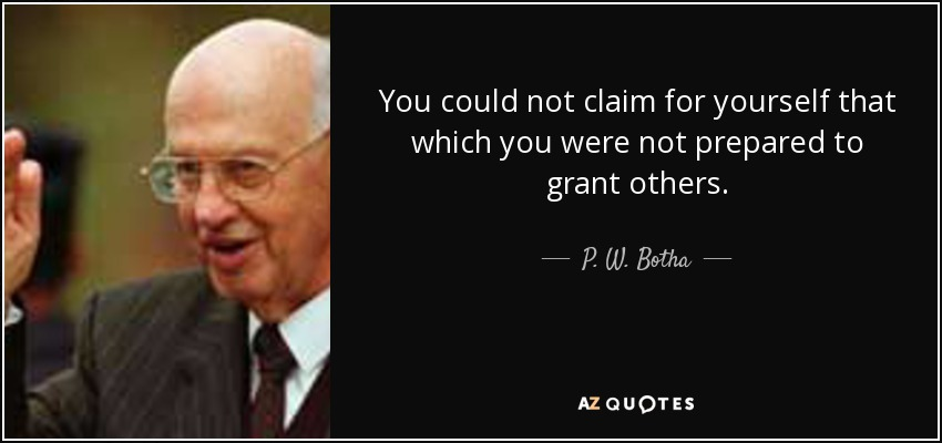 You could not claim for yourself that which you were not prepared to grant others. - P. W. Botha
