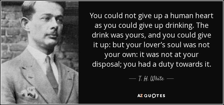 You could not give up a human heart as you could give up drinking. The drink was yours, and you could give it up: but your lover's soul was not your own: it was not at your disposal; you had a duty towards it. - T. H. White